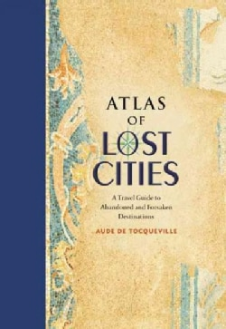 Atlas of Lost Cities: A Travel Guide to Abandoned and Forsaken Destinations (Hardcover)