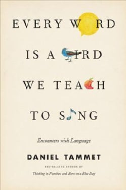 Every Word Is a Bird We Teach to Sing: Encounters With the Mysteries and Meanings of Language (Hardcover)