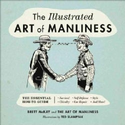 The Illustrated Art of Manliness: The Essential How-to Guide: Survival, Chivalry, Self-Defense, Style, Car Repair... (Hardcover)