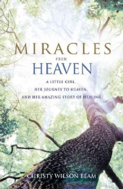 Miracles from Heaven: A Little Girl, Her Journey to Heaven, and Her Amazing Story of Healing (Hardcover)
