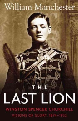 The Last Lion, Winston Spencer Churchill: Visions of Glory, 1874-1932 (Hardcover)