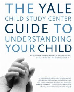The Yale Child Study Center Guide to Understanding Your Child: Healthy Development from Birth to Adolescence (Paperback)