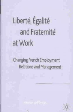 Liberte, Egalite and Fraternite at Work: Changing French Employment Relations and Management (Hardcover)
