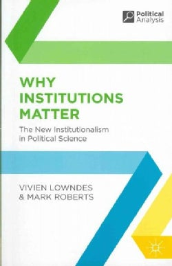 Why Institutions Matter: The New Institutionalism in Political Science (Paperback)