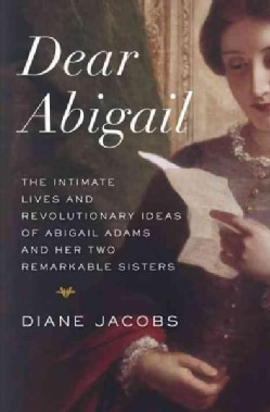 Dear Abigail: The Intimate Lives and Revolutionary Ideas of Abigail Adams and Her Two Remarkable Sisters (Hardcover)