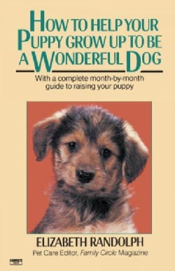 How to Help Your Puppy Grow Up to Be a Wonderful Dog: With a Complete Month-by-month Guide to Raising Your Puppy (Paperback)