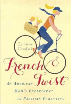 French Twist: An American Mom's Experiment in Parisian Parenting (Paperback)