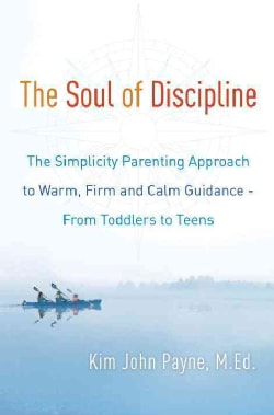 The Soul of Discipline: The Simplicity Parenting Approach to Warm, Firm, and Calm Guidance--From Toddlers to Teens (Hardcover)