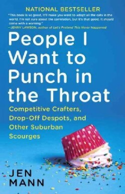 People I Want to Punch in the Throat: Competitive Crafters, Drop-off Despots, and Other Suburban Scourges (Paperback)