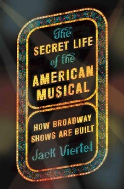 The Secret Life of the American Musical: How Broadway Shows Are Built (Hardcover)