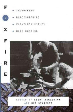 Foxfire 5: Ironmaking, Blacksmithing, Flintlock Rifles, Bear Hunting, and Other Affairs of Plain Living (Paperback)