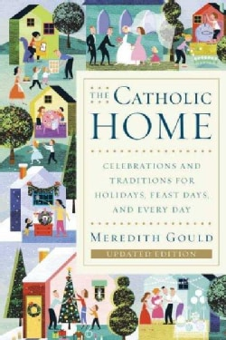 The Catholic Home: Celebrations and Traditions for Holidays, Feast Days, and Every Day (Paperback)
