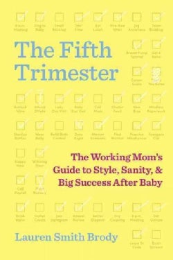 The Fifth Trimester: The Working Mom's Guide to Style, Sanity, and Big Success After Baby (Hardcover)