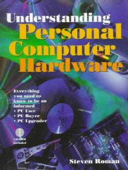 Understanding Personal Computer Hardware: Everything You Need to Know to Be an Informed PC User, PC Buyer, PC Upgrader