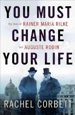 You Must Change Your Life: The Story of Rainer Maria Rilke and Auguste Rodin (Hardcover)