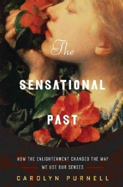 The Sensational Past: How the Enlightenment Changed the Way We Use Our Senses (Hardcover)