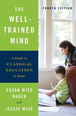 The Well-Trained Mind: A Guide to Classical Education at Home (Hardcover)