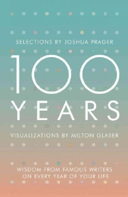 100 Years: Wisdom from Famous Writers on Every Year of Your Life, Visualizations by Milton Glaser (Hardcover)