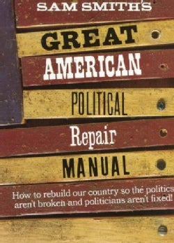 Sam Smith's Great American Political Repair Manual: How to Rebuild Our Country So the Politics Aren't Broken and ... (Paperback)