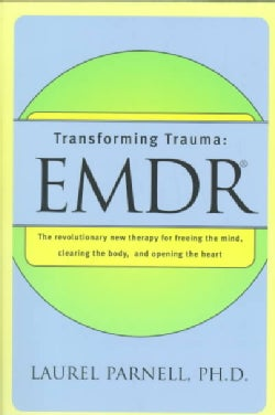 Transforming Trauma: Emdr : The Revolutionary New Therapy for Freeing the Mind, Clearing the Body, and Opening th... (Paperback)