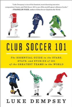 Club Soccer 101: The Essential Guide to the Stars, Stats, and Stories of 101 of the Greatest Teams in the World (Paperback)