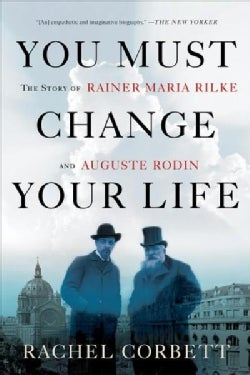 You Must Change Your Life: The Story of Rainer Maria Rilke and Auguste Rodin (Paperback)