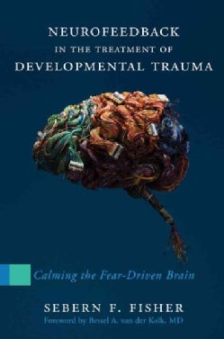 Neurofeedback in the Treatment of Developmental Trauma: Calming the Fear-Driven Brain (Hardcover)