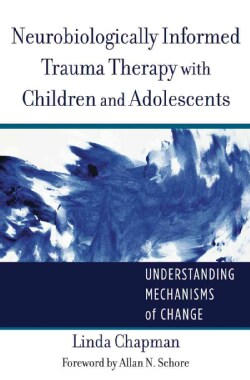 Neurobiologically Informed Trauma Therapy With Children and Adolescents: Understanding Mechanisms of Change (Hardcover)