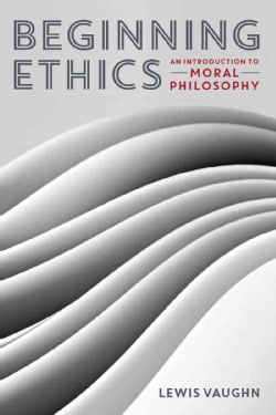 Beginning Ethics: An Introduction to Moral Philosophy (Paperback)