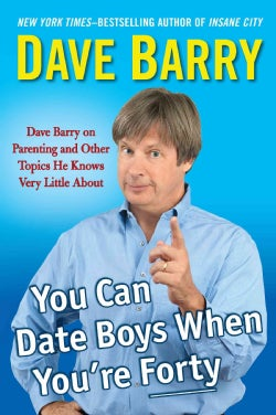 You Can Date Boys When You're Forty: Dave Barry on Parenting and Other Topics He Knows Very Little About (Hardcover)