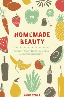 Homemade Beauty: 150 Simple Beauty Recipes Made from All-Natural Ingredients (Paperback)