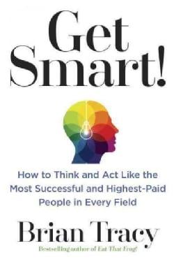 Get Smart!: How to Think and Act Like the Most Successful and Highest-Paid People in Every Field (Paperback)