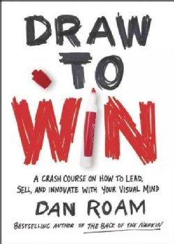 Draw to Win: A Crash Course on How to Lead, Sell, and Innovate with Your Visual Mind (Hardcover)