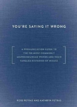 You're Saying It Wrong: A Pronunciation Guide to the 150 Most Commonly Mispronounced Words and Their Tangled Hist... (Hardcover)