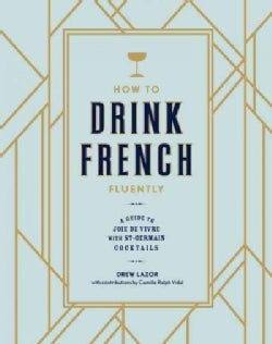 How to Drink French Fluently: A Guide to Joie de Vivre with St-Germain Cocktails (Hardcover)