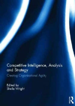 Competitive Intelligence, Analysis and Strategy: Creating Organisational Agility (Hardcover)