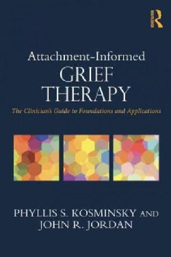 Attachment-Informed Grief Therapy: The Clinician's Guide to Foundations and Applications (Paperback)