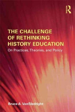 The Challenge of Rethinking History Education: On Practices, Theories, and Policy (Paperback)