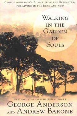 Walking in the Garden of Souls: George Anderson's Advice from the Hereafter, for Living in the Here and Now (Paperback)