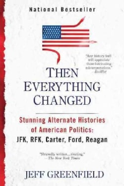 Then Everything Changed: Stunning Alternate Histories of American Politics: JFK, RFK, Carter, Ford, Reagan (Paperback)