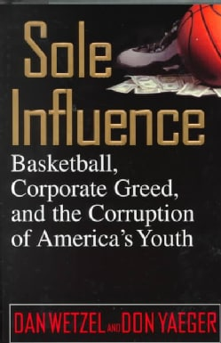 Sole Influence: Basketball, Corporate Greed, and the Corruption of America's Youth (Hardcover)