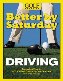 Better by Saturday-- Driving: FeaturingTips by Golf Magazine's Top 100 Teachers (Hardcover)