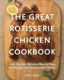 The Great Rotisserie Chicken Cookbook: More than 100 Delicious Ways to Enjoy Storebought and Homecooked Chicken (Paperback)