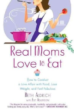 Real Moms Love to Eat: How to Conduct a Love Affair With Food, Lose Weight and Feel Fabulous (Paperback)