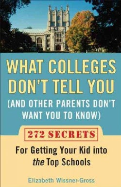 What Colleges Don't Tell You and Other Parents Don't Want You to Know: 272 Secrets for Getting Your Kid into the ... (Paperback)