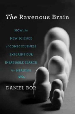 The Ravenous Brain: How the New Science of Consciousness Explains Our Insatiable Search for Meaning (Hardcover)