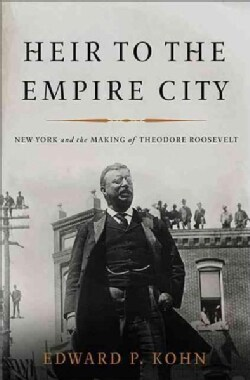 Heir to the Empire City: New York and the Making of Theodore Roosevelt (Hardcover)