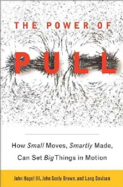 The Power of Pull: How Small Moves, Smartly Made, Can Set Big Things in Motion (Paperback)