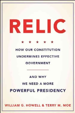 Relic: How Our Constitution Undermines Effective Government and Why We Need a More Powerful Presidency (Hardcover)