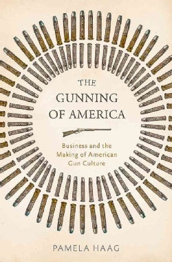 The Gunning of America: Business and the Making of American Gun Culture (Hardcover)